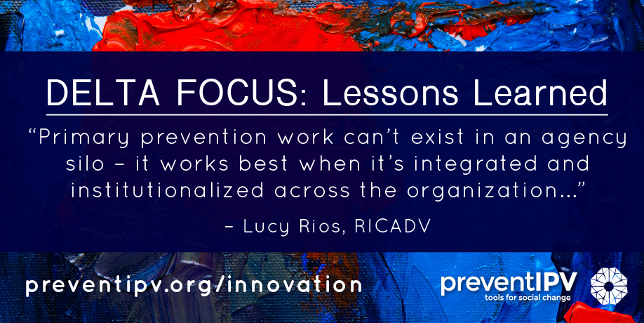 "quote: ""Primary prevention work can't exist in an agency silo - it works best when it's integrated and institutionalized across the organization."" - Lucy Rios, RICADV"
